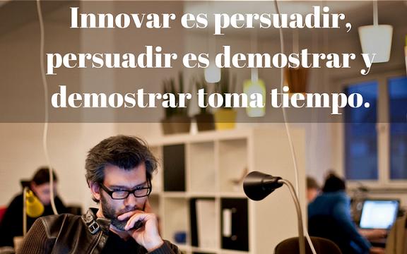 Innovar es persuadir, persuadir es demostrar y demostrar toma tiempo. v2